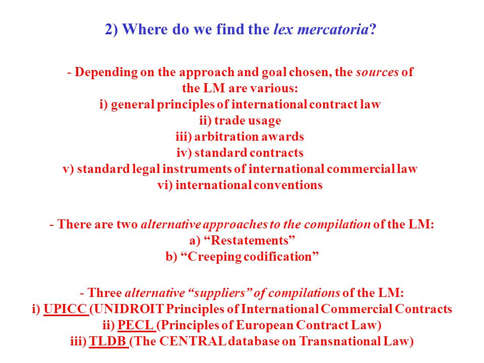 2) Where do we find the lex mercatoria? - Depending on the approach and goal chosen, the sources of the LM are various: i) general principles of inter