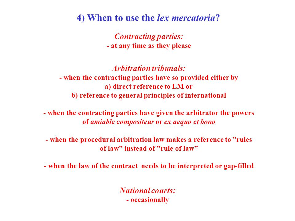4) When to use the lex mercatoria? Contracting parties: - at any time as they please Arbitration tribunals: - when the contracting parties have so pro