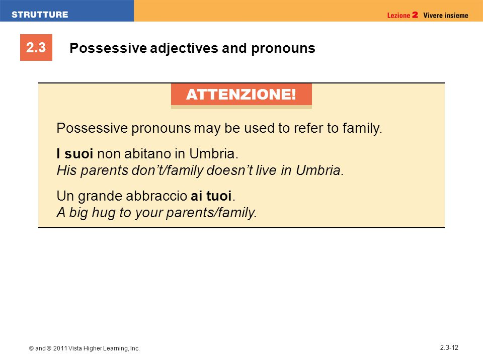 2.3 © and ® 2011 Vista Higher Learning, Inc. 2.3-12 Possessive adjectives and pronouns ATTENZIONE! Possessive pronouns may be used to refer to family.
