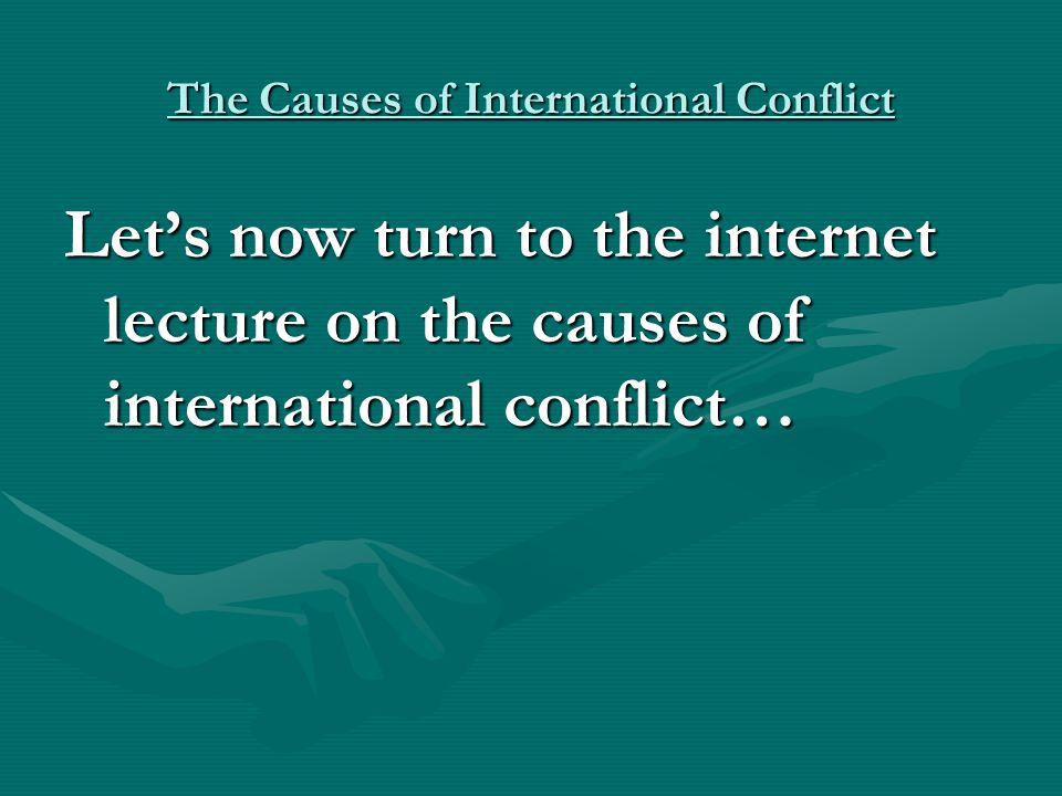 The Causes of International Conflict Let's now turn to the internet lecture on the causes of international conflict…