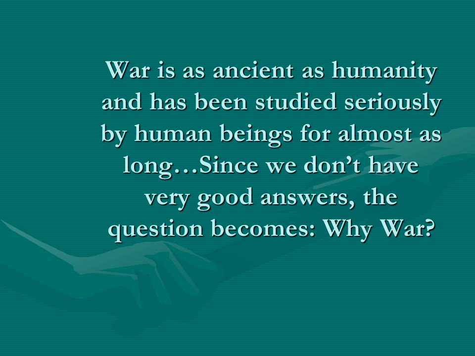 The Causes of International Conflict Starting today, we begin to look at the how and the why of international conflict…hopefully, we will all come to a better understanding of why human beings have been slaughtering each other for thousands of yearsStarting today, we begin to look at the how and the why of international conflict…hopefully, we will all come to a better understanding of why human beings have been slaughtering each other for thousands of years Today, we start with a brief examination of the causes of warToday, we start with a brief examination of the causes of war Then we analyze specific 20 th century conflicts—WWI, WWII, the Cold War, etc—using the Why Nations Go to War & Ray and Kaarbo texts as well as several videos…Should be an interesting monthThen we analyze specific 20 th century conflicts—WWI, WWII, the Cold War, etc—using the Why Nations Go to War & Ray and Kaarbo texts as well as several videos…Should be an interesting month
