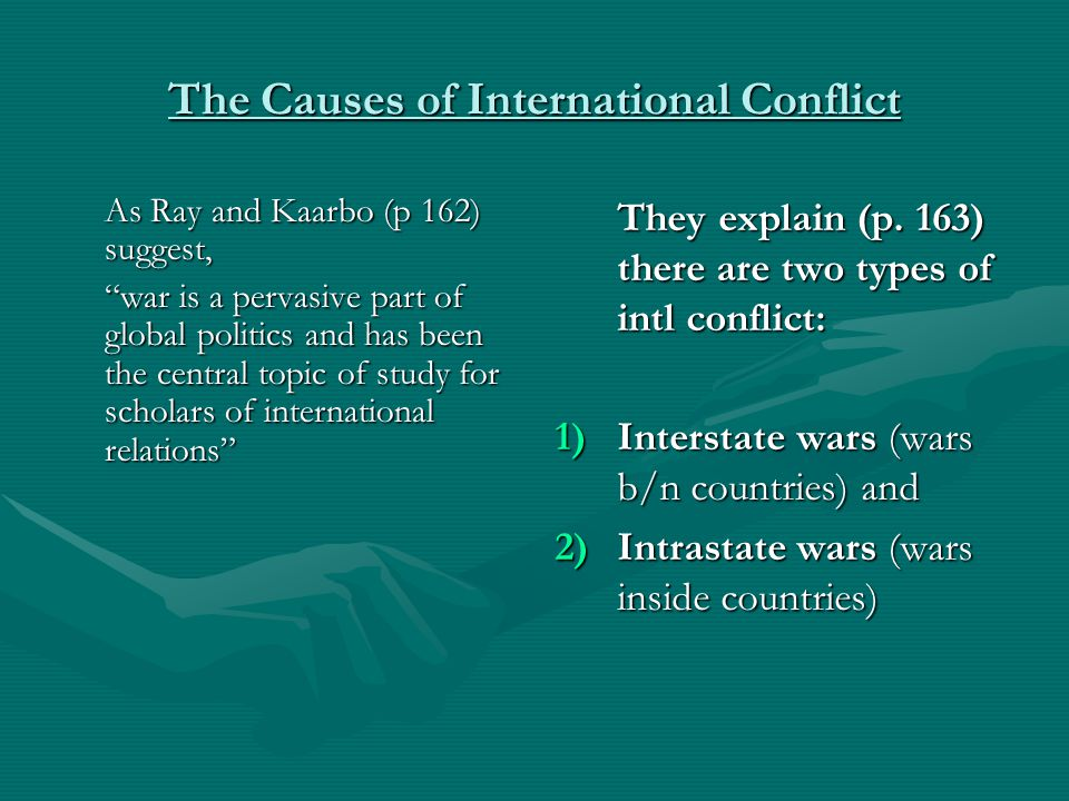 """The Causes of International Conflict As Ray and Kaarbo (p 162) suggest, """"war is a pervasive part of global politics and has been the central topic of"""