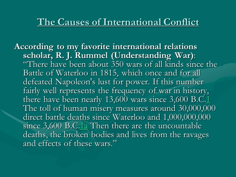 The Causes of International Conflict Amazingly, when looking at world history, statistics show (Cioffi-Revilla 1996) that the world has been totally FREE of significant interstate, colonial, or civil war in only 1 out of every 12 years in ALL of recorded history