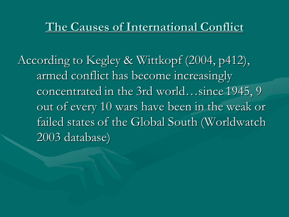 The Causes of International Conflict *Since 1990, most armed conflicts have occurred in Asia and Africa—regions w/the largest # of countries, largest populations, and LOWEST levels of incomes *According to Harper's 13 of the world's 35 wars were underway in Africa in 1999- 2000