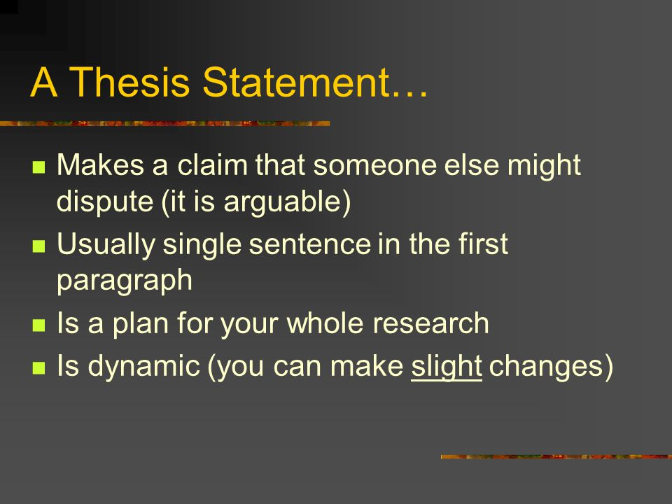 A Thesis Statement… Makes a claim that someone else might dispute (it is arguable) Usually single sentence in the first paragraph Is a plan for your w