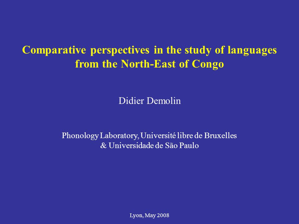 Comparative perspectives in the study of languages from the North-East of Congo Didier Demolin Phonology Laboratory, Université libre de Bruxelles & U