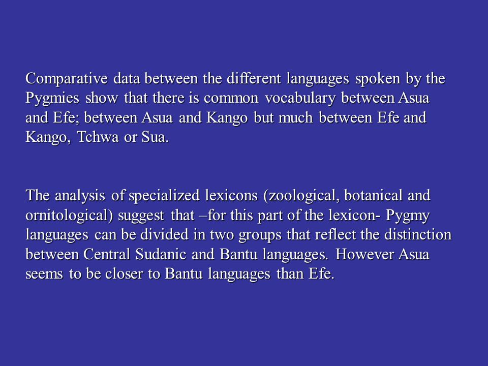 Comparative data between the different languages spoken by the Pygmies show that there is common vocabulary between Asua and Efe; between Asua and Kan