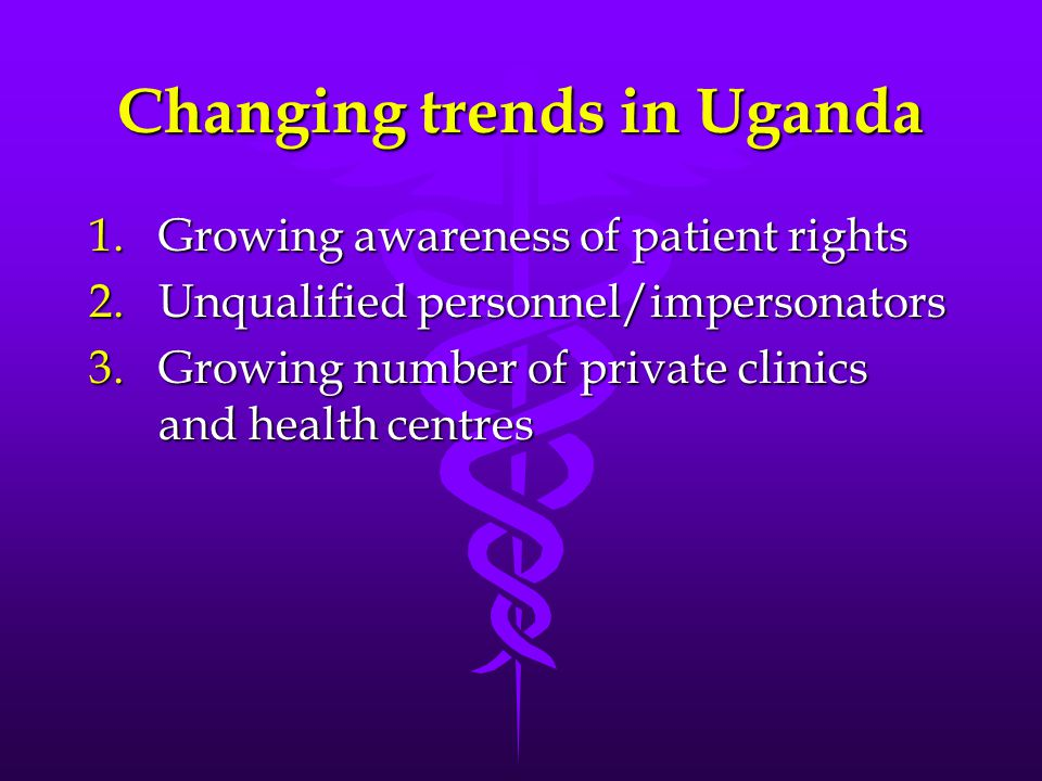 Changing trends in Uganda 1.Growing awareness of patient rights 2.Unqualified personnel/impersonators 3.Growing number of private clinics and health c