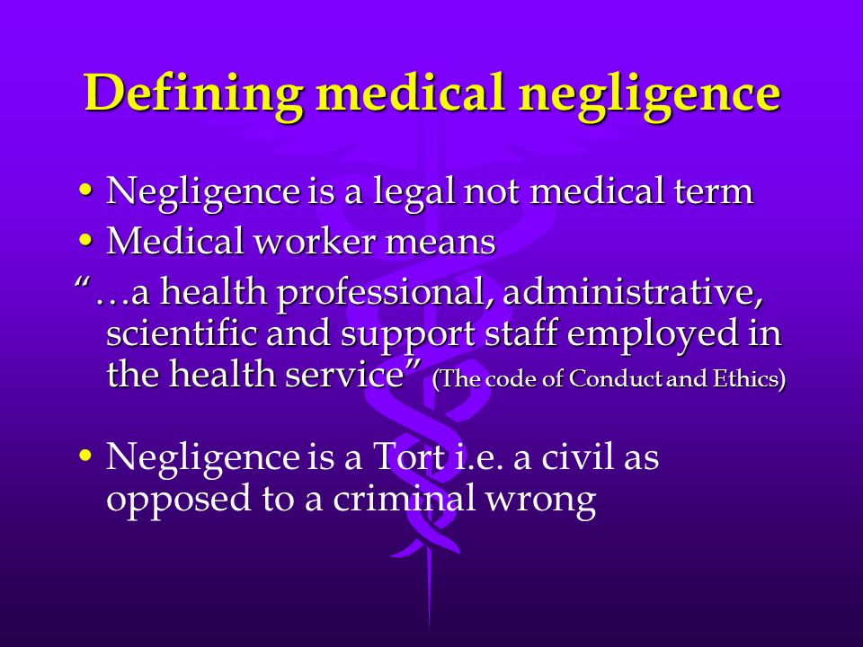 "Defining medical negligence Negligence is a legal not medical termNegligence is a legal not medical term Medical worker meansMedical worker means ""…a"