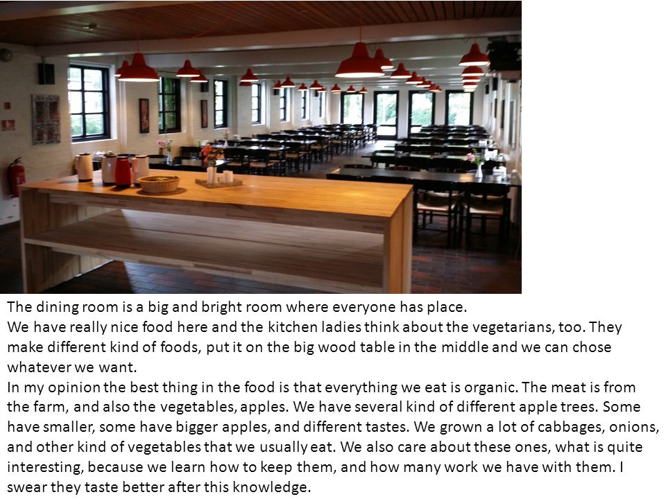 The dining room is a big and bright room where everyone has place. We have really nice food here and the kitchen ladies think about the vegetarians, t