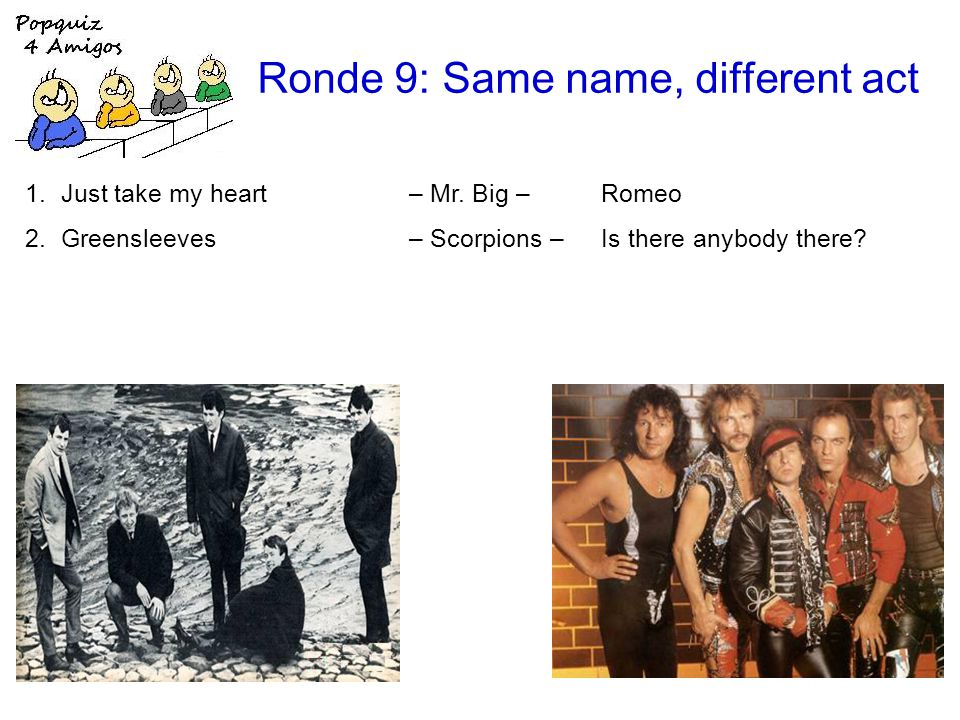Ronde 9: Same name, different act 1.Just take my heart – Mr. Big – Romeo 2.Greensleeves – Scorpions – Is there anybody there?