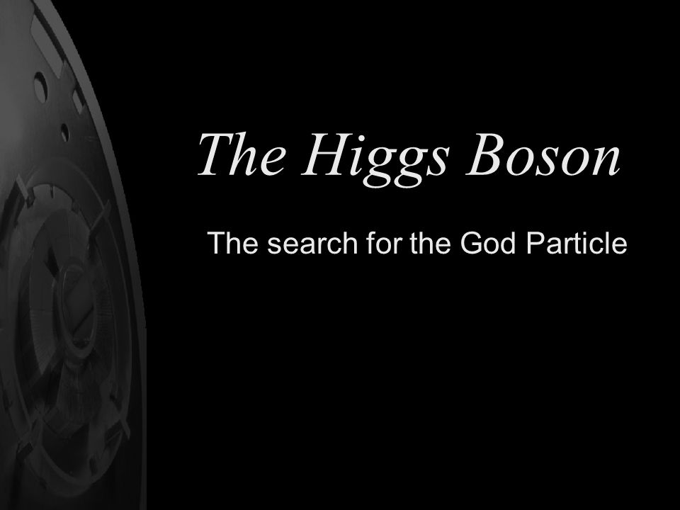 The Higgs Boson The search for the God Particle