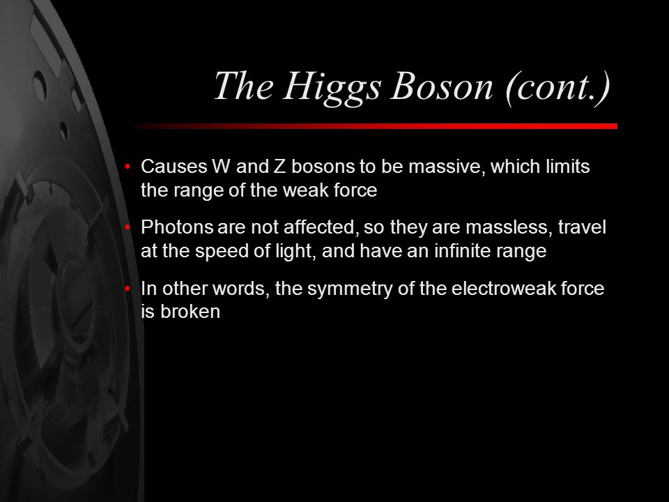 The Higgs Boson (cont.) Causes W and Z bosons to be massive, which limits the range of the weak force Photons are not affected, so they are massless, travel at the speed of light, and have an infinite range In other words, the symmetry of the electroweak force is broken