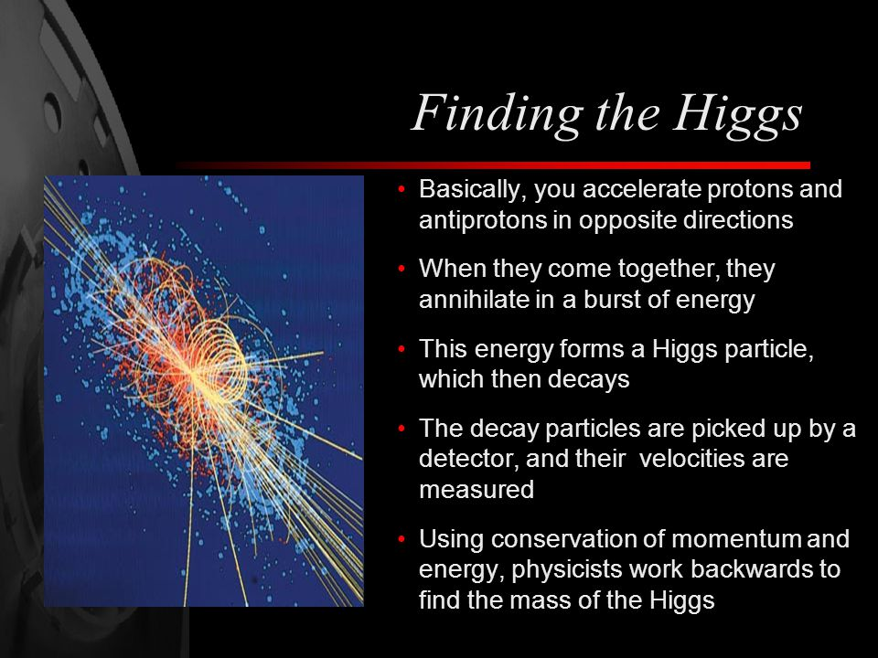 Finding the Higgs Basically, you accelerate protons and antiprotons in opposite directions When they come together, they annihilate in a burst of energy This energy forms a Higgs particle, which then decays The decay particles are picked up by a detector, and their velocities are measured Using conservation of momentum and energy, physicists work backwards to find the mass of the Higgs