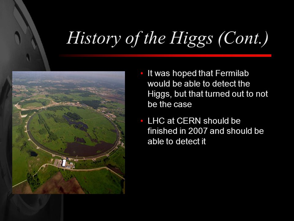 History of the Higgs (Cont.) It was hoped that Fermilab would be able to detect the Higgs, but that turned out to not be the case LHC at CERN should be finished in 2007 and should be able to detect it