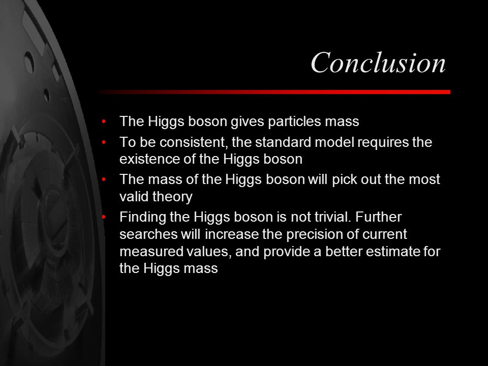 Conclusion The Higgs boson gives particles mass To be consistent, the standard model requires the existence of the Higgs boson The mass of the Higgs boson will pick out the most valid theory Finding the Higgs boson is not trivial.