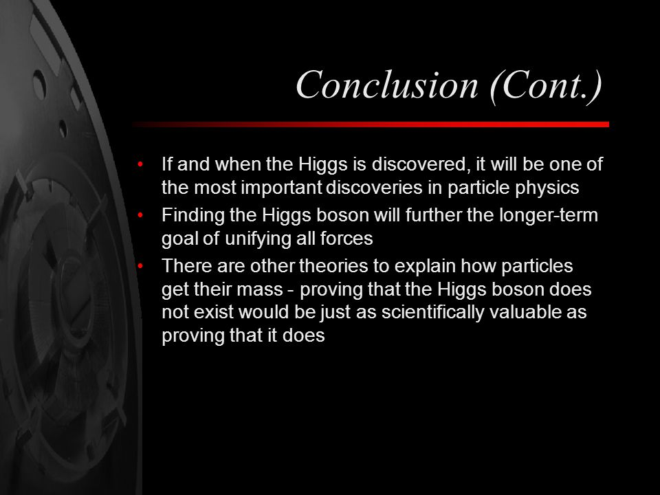 Conclusion (Cont.) If and when the Higgs is discovered, it will be one of the most important discoveries in particle physics Finding the Higgs boson will further the longer-term goal of unifying all forces There are other theories to explain how particles get their mass - proving that the Higgs boson does not exist would be just as scientifically valuable as proving that it does