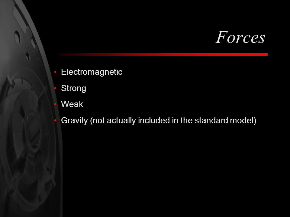 Forces Electromagnetic Strong Weak Gravity (not actually included in the standard model)