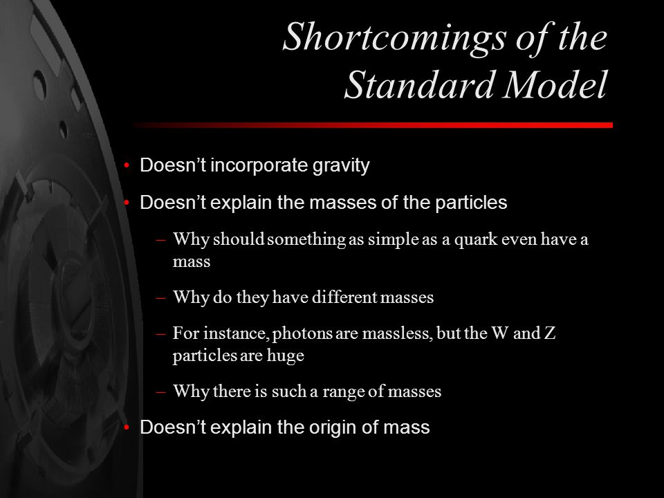 Shortcomings of the Standard Model Doesn't incorporate gravity Doesn't explain the masses of the particles –Why should something as simple as a quark even have a mass –Why do they have different masses –For instance, photons are massless, but the W and Z particles are huge –Why there is such a range of masses Doesn't explain the origin of mass