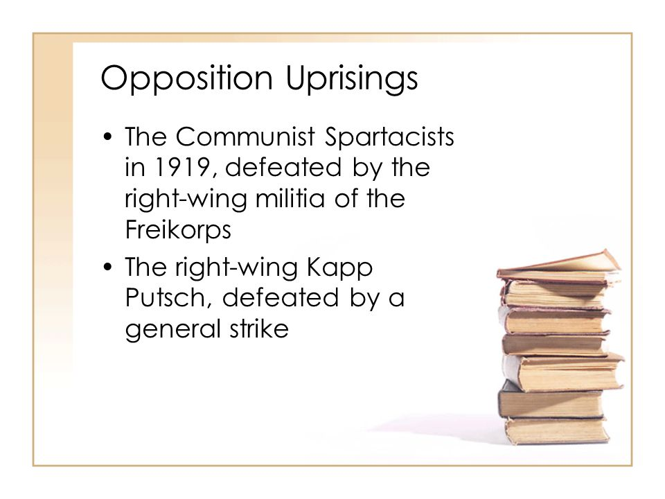 Opposition Uprisings The Communist Spartacists in 1919, defeated by the right-wing militia of the Freikorps The right-wing Kapp Putsch, defeated by a general strike