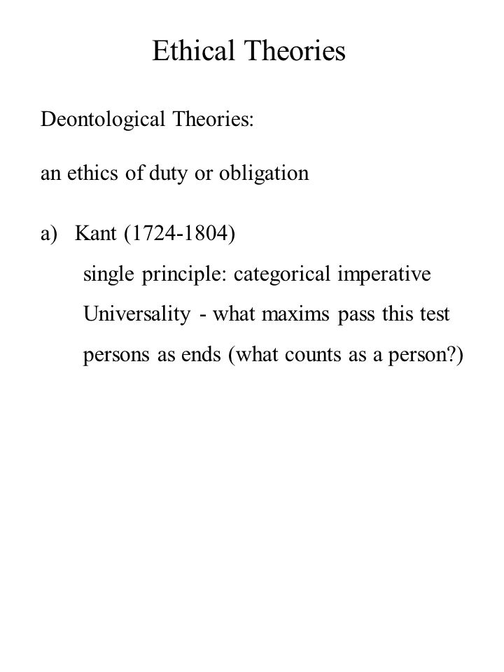 Ethical Theories Deontological Theories: an ethics of duty or obligation a)Kant (1724-1804) single principle: categorical imperative Universality - what maxims pass this test persons as ends (what counts as a person )