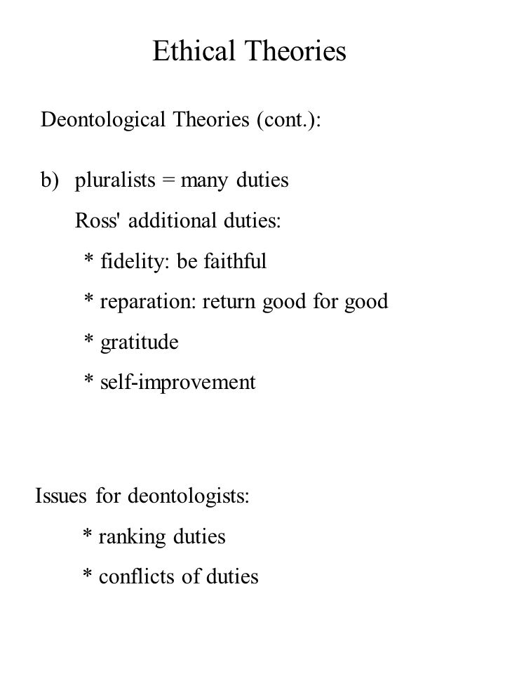 Ethical Theories Deontological Theories (cont.): b)pluralists = many duties Ross additional duties: * fidelity: be faithful * reparation: return good for good * gratitude * self-improvement Issues for deontologists: * ranking duties * conflicts of duties