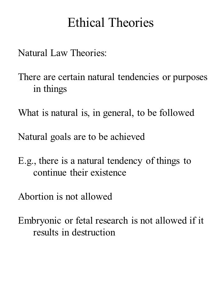 Ethical Theories Natural Law Theories: There are certain natural tendencies or purposes in things What is natural is, in general, to be followed Natural goals are to be achieved E.g., there is a natural tendency of things to continue their existence Abortion is not allowed Embryonic or fetal research is not allowed if it results in destruction