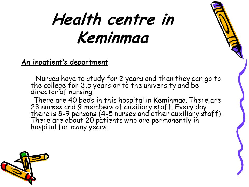 Health centre in Keminmaa An inpatient's department Nurses have to study for 2 years and then they can go to the college for 3,5 years or to the university and be director of nursing.