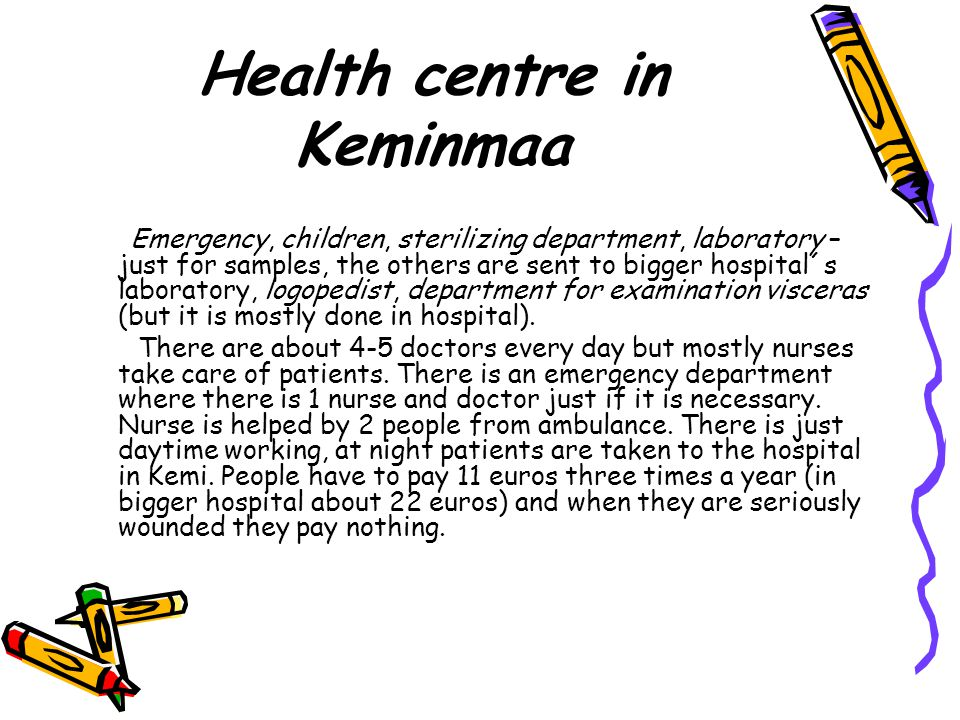 Health centre in Keminmaa Emergency, children, sterilizing department, laboratory – just for samples, the others are sent to bigger hospital´s laboratory, logopedist, department for examination visceras (but it is mostly done in hospital).