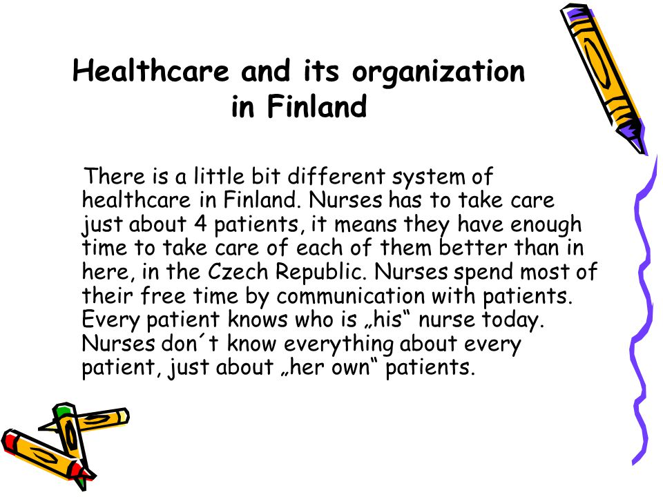 Healthcare and its organization in Finland There is a little bit different system of healthcare in Finland.