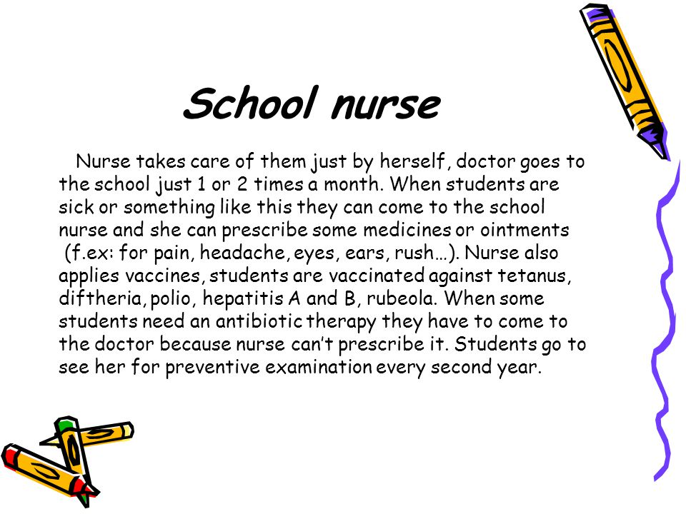 School nurse Nurse takes care of them just by herself, doctor goes to the school just 1 or 2 times a month.