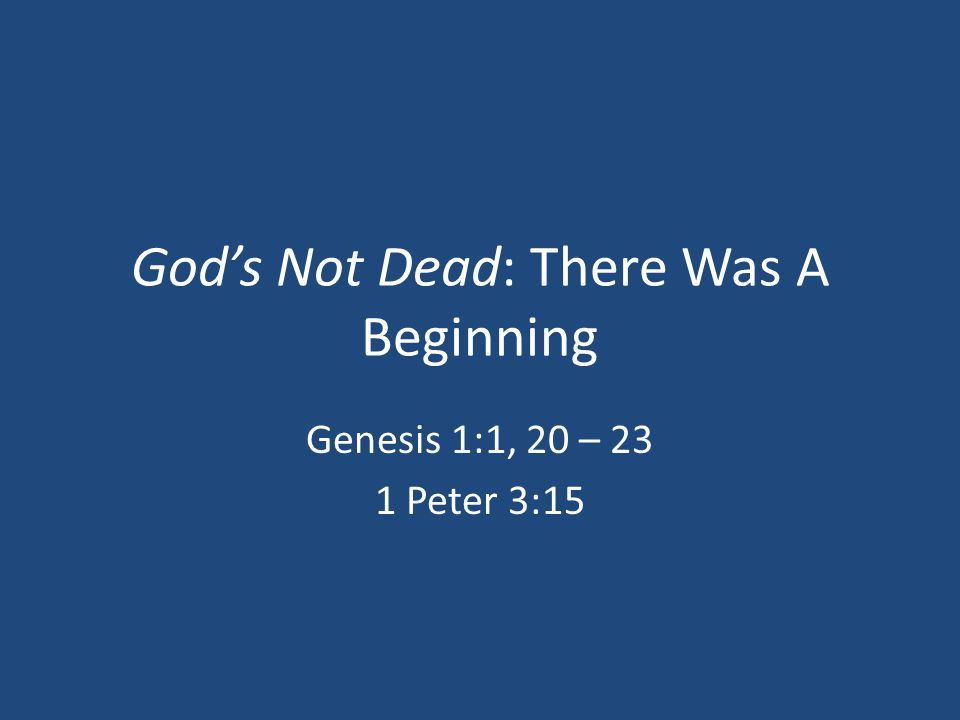 God's Not Dead: There Was A Beginning Genesis 1:1, 20 – 23 1 Peter 3:15