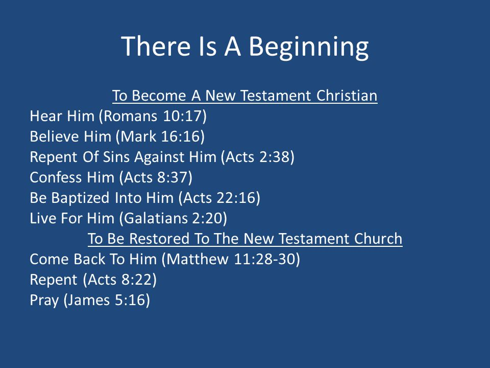 There Is A Beginning To Become A New Testament Christian Hear Him (Romans 10:17) Believe Him (Mark 16:16) Repent Of Sins Against Him (Acts 2:38) Confess Him (Acts 8:37) Be Baptized Into Him (Acts 22:16) Live For Him (Galatians 2:20) To Be Restored To The New Testament Church Come Back To Him (Matthew 11:28-30) Repent (Acts 8:22) Pray (James 5:16)