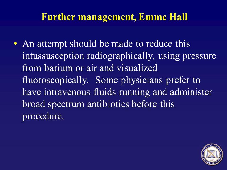 Further management, Emme Hall An attempt should be made to reduce this intussusception radiographically, using pressure from barium or air and visualized fluoroscopically.