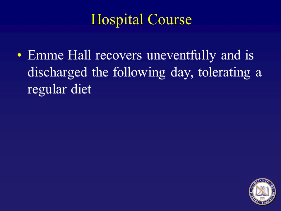 Hospital Course Emme Hall recovers uneventfully and is discharged the following day, tolerating a regular diet