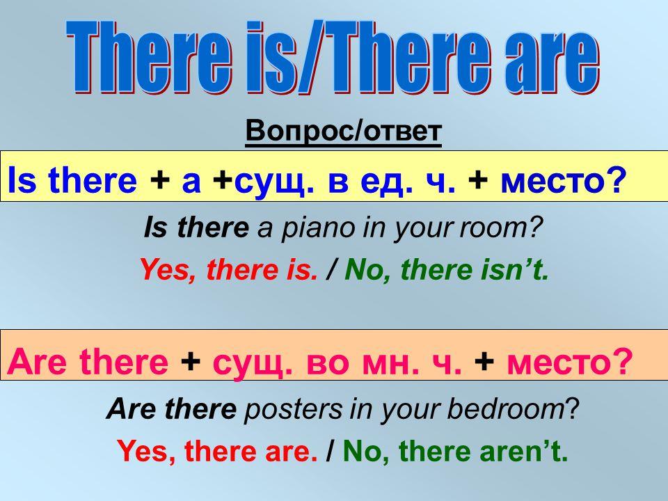 Вопрос/ответ Is there + a +сущ. в ед. ч. + место? Is there a piano in your room? Yes, there is. / No, there isn't. Are there + сущ. во мн. ч. + место?