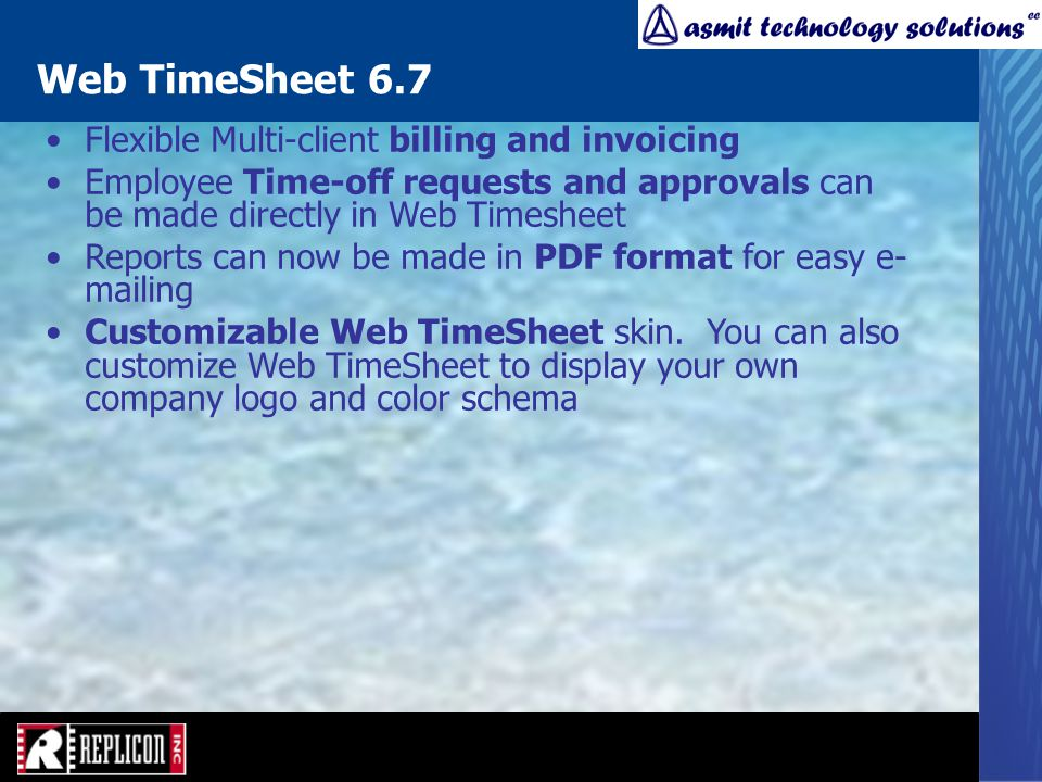 Web TimeSheet 6.7 Flexible Multi-client billing and invoicing Employee Time-off requests and approvals can be made directly in Web Timesheet Reports can now be made in PDF format for easy e- mailing Customizable Web TimeSheet skin.