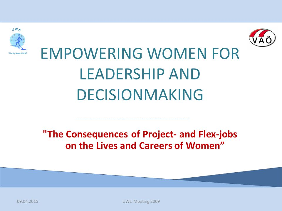 09.04.2015UWE-Meeting 2009 EMPOWERING WOMEN FOR LEADERSHIP AND DECISIONMAKING The Consequences of Project- and Flex-jobs on the Lives and Careers of Women