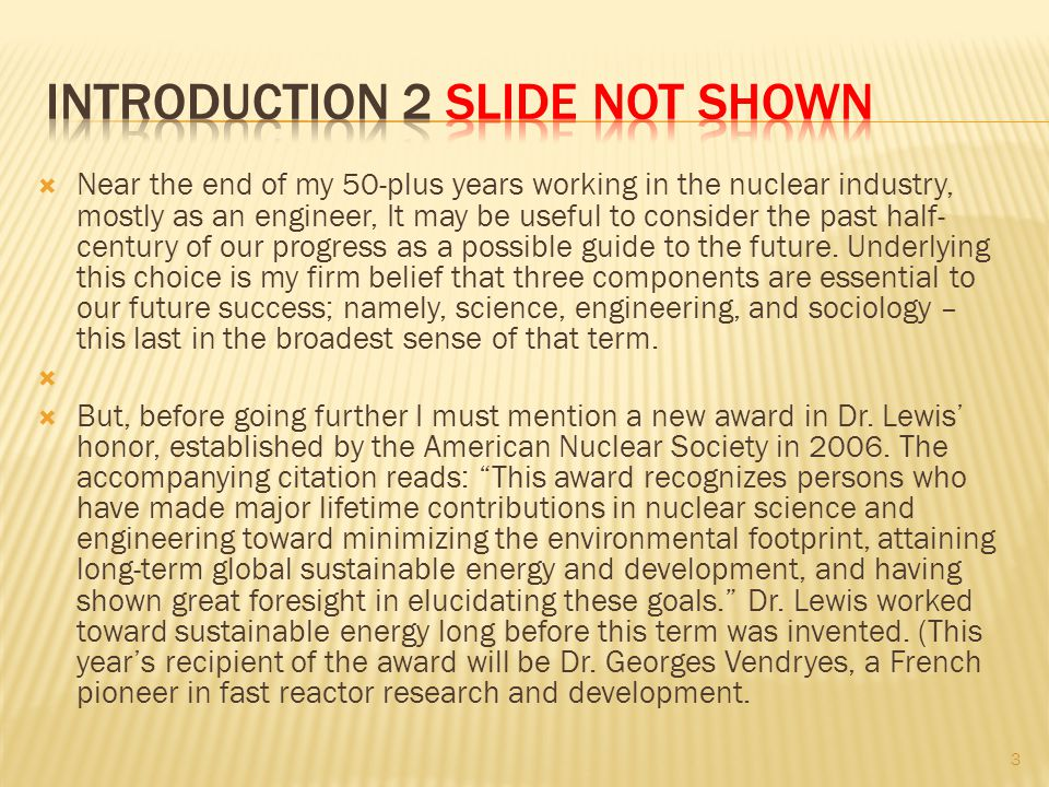  Near the end of my 50-plus years working in the nuclear industry, mostly as an engineer, It may be useful to consider the past half- century of our progress as a possible guide to the future.