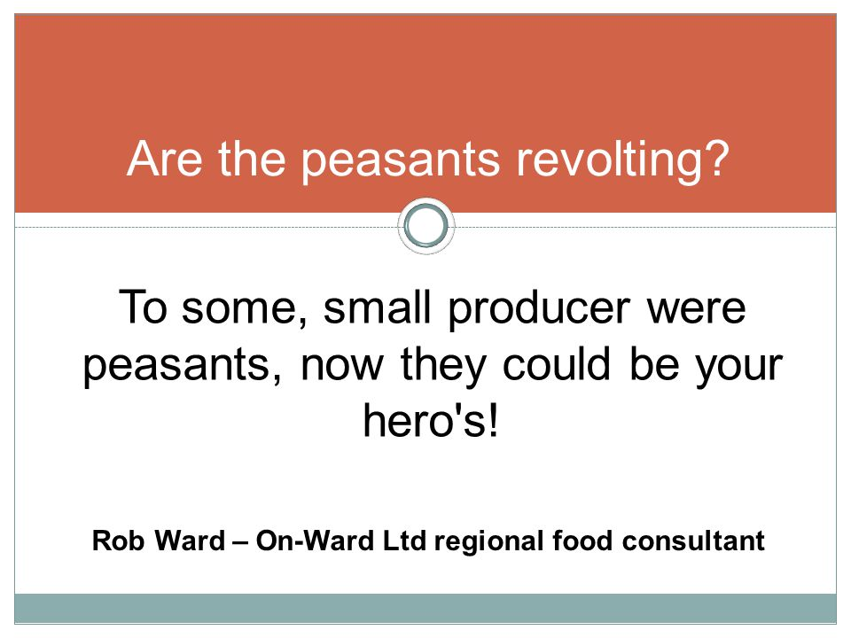 Are the peasants revolting. To some, small producer were peasants, now they could be your hero s.