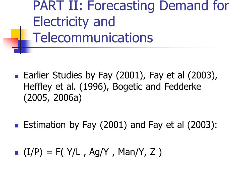 PART II: Forecasting Demand for Electricity and Telecommunications Earlier Studies by Fay (2001), Fay et al (2003), Heffley et al.