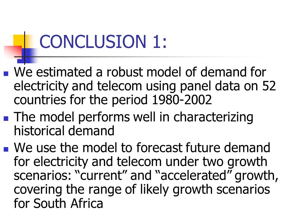 CONCLUSION 1: We estimated a robust model of demand for electricity and telecom using panel data on 52 countries for the period 1980-2002 The model performs well in characterizing historical demand We use the model to forecast future demand for electricity and telecom under two growth scenarios: current and accelerated growth, covering the range of likely growth scenarios for South Africa