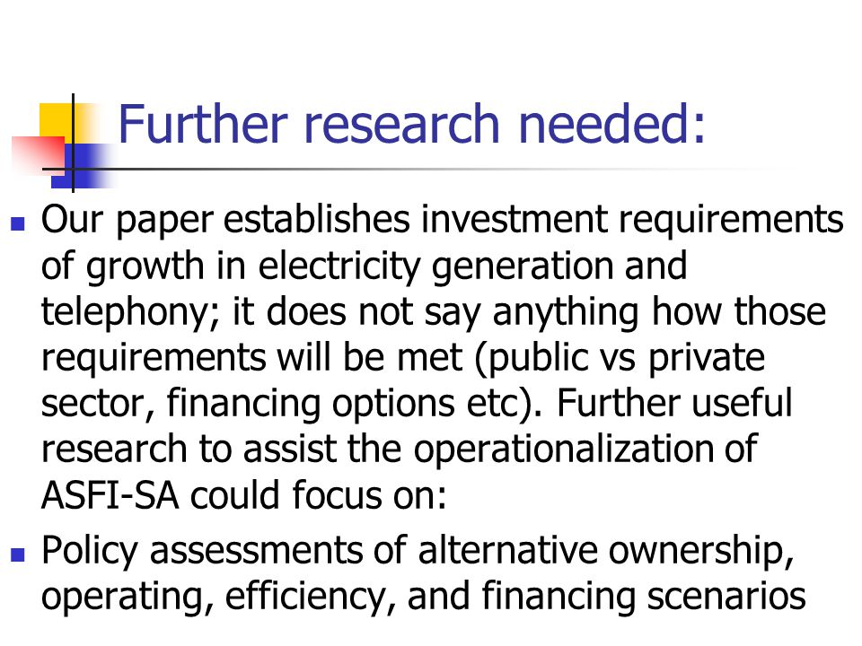 Further research needed: Our paper establishes investment requirements of growth in electricity generation and telephony; it does not say anything how those requirements will be met (public vs private sector, financing options etc).