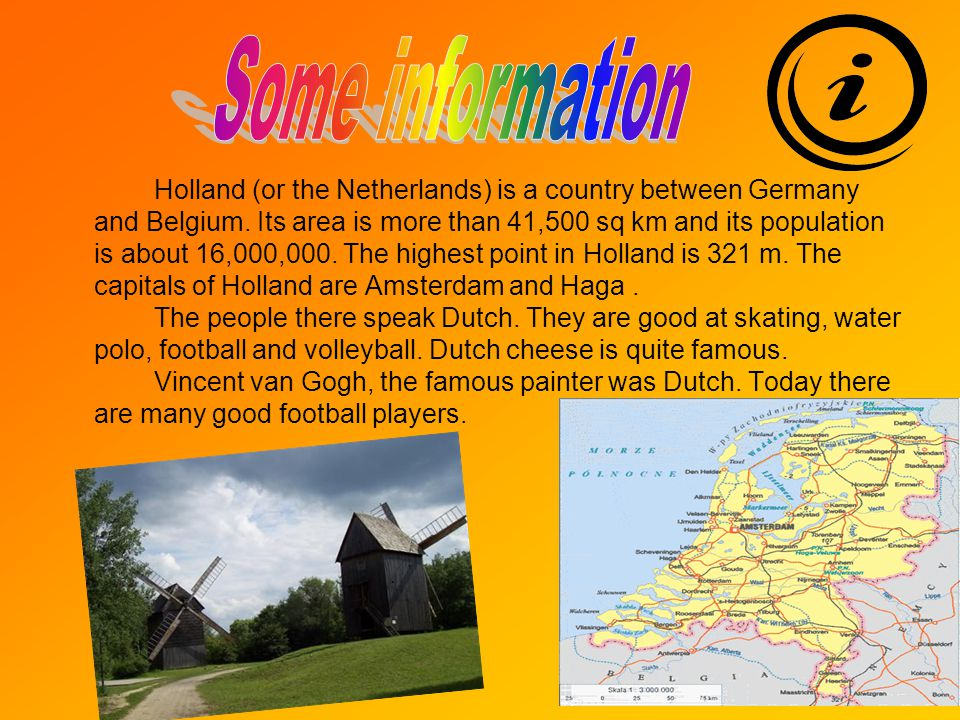 Holland (or the Netherlands) is a country between Germany and Belgium.