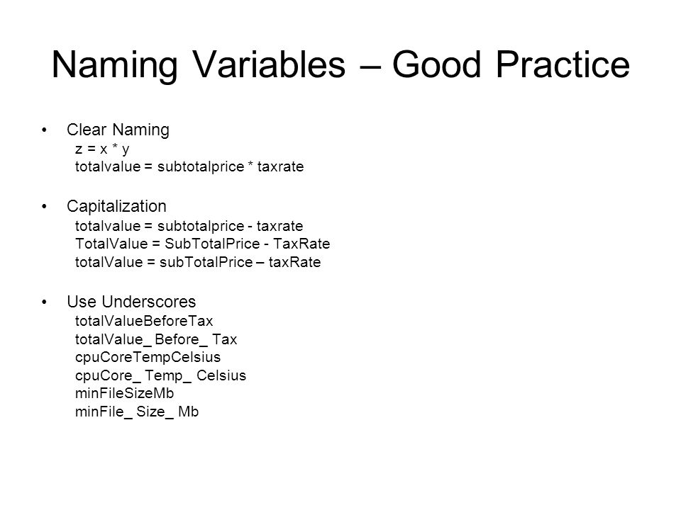 Naming Variables – Good Practice Clear Naming z = x * y totalvalue = subtotalprice * taxrate Capitalization totalvalue = subtotalprice - taxrate TotalValue = SubTotalPrice - TaxRate totalValue = subTotalPrice – taxRate Use Underscores totalValueBeforeTax totalValue_ Before_ Tax cpuCoreTempCelsius cpuCore_ Temp_ Celsius minFileSizeMb minFile_ Size_ Mb