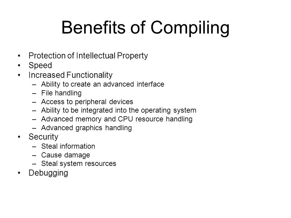 Benefits of Compiling Protection of Intellectual Property Speed Increased Functionality –Ability to create an advanced interface –File handling –Access to peripheral devices –Ability to be integrated into the operating system –Advanced memory and CPU resource handling –Advanced graphics handling Security –Steal information –Cause damage –Steal system resources Debugging