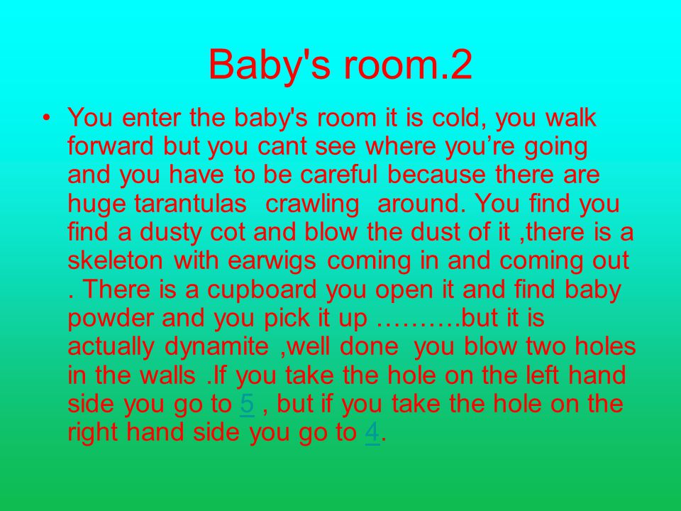 Baby s room.2 You enter the baby s room it is cold, you walk forward but you cant see where you're going and you have to be careful because there are huge tarantulas crawling around.