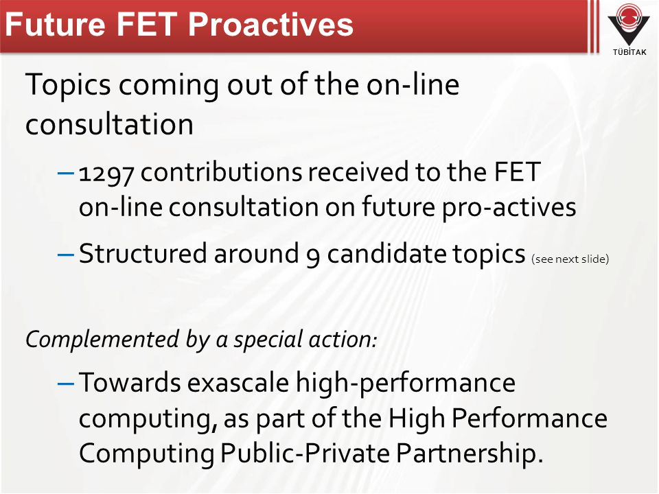 TÜBİTAK Future FET Proactives Topics coming out of the on-line consultation – 1297 contributions received to the FET on-line consultation on future pro-actives – Structured around 9 candidate topics (see next slide) Complemented by a special action: – Towards exascale high-performance computing, as part of the High Performance Computing Public-Private Partnership.