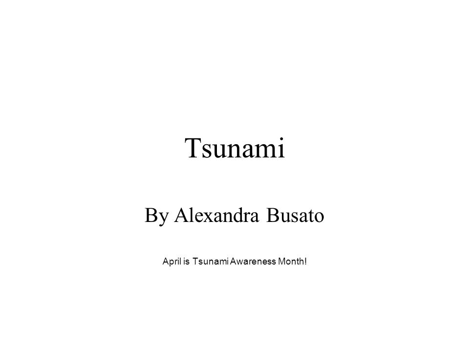 Tsunami By Alexandra Busato April is Tsunami Awareness Month!