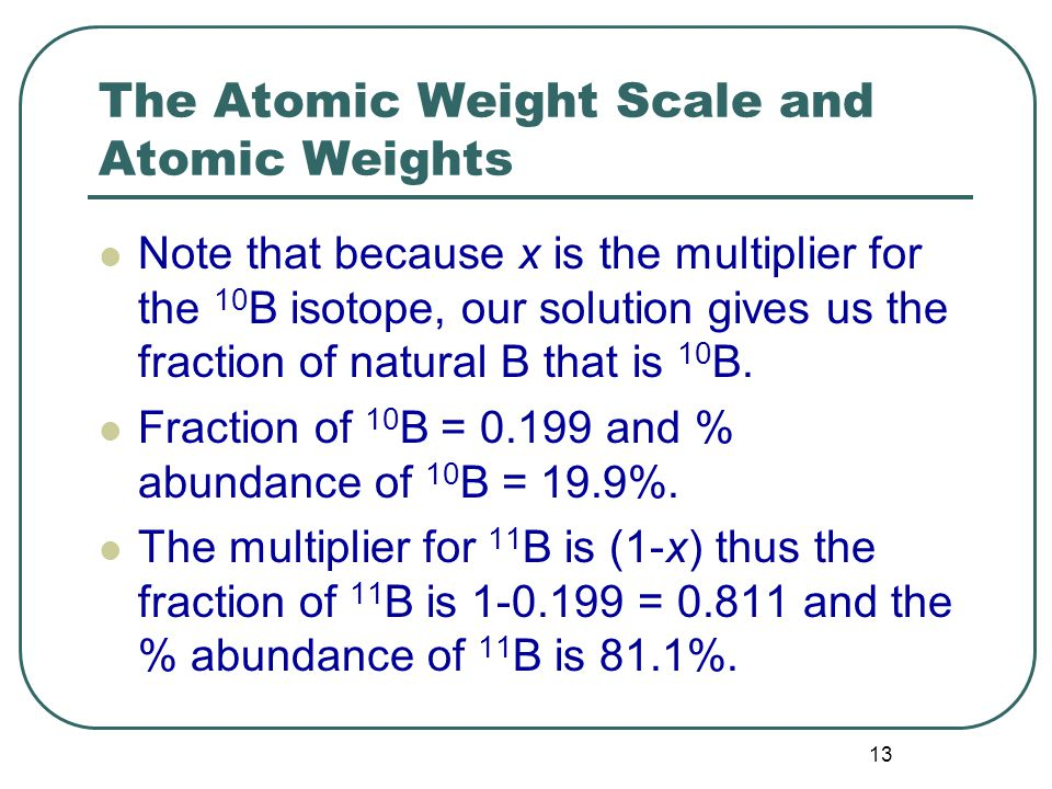 13 The Atomic Weight Scale and Atomic Weights Note that because x is the multiplier for the 10 B isotope, our solution gives us the fraction of natural B that is 10 B.